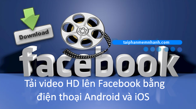 Hướng dẫn đăng tải video HD lên Facebook bằng iOS, Android